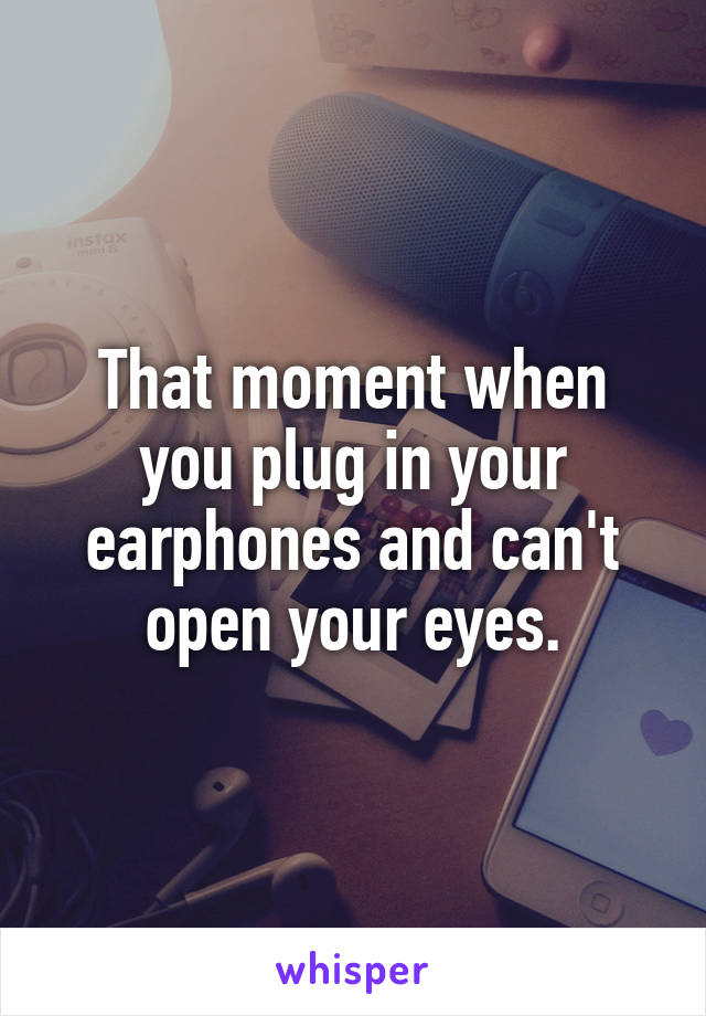 That moment when you plug in your earphones and can't open your eyes.