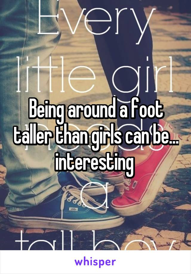 Being around a foot taller than girls can be... interesting