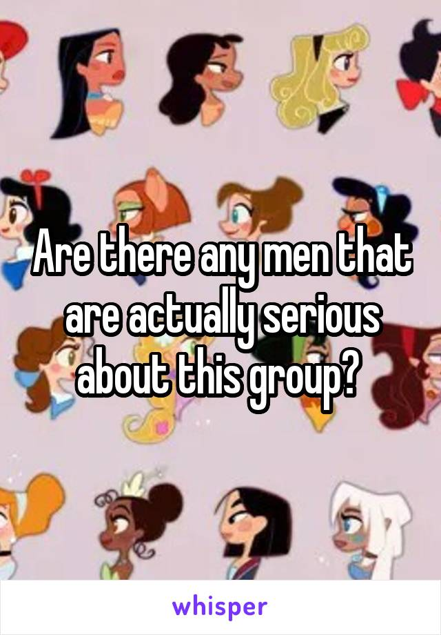 Are there any men that are actually serious about this group?