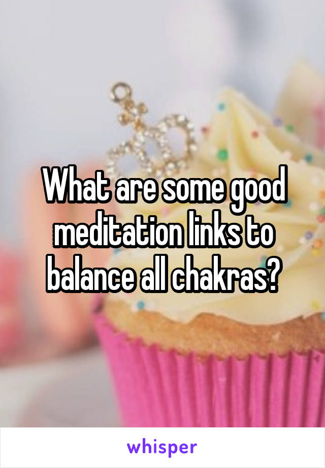 What are some good meditation links to balance all chakras?