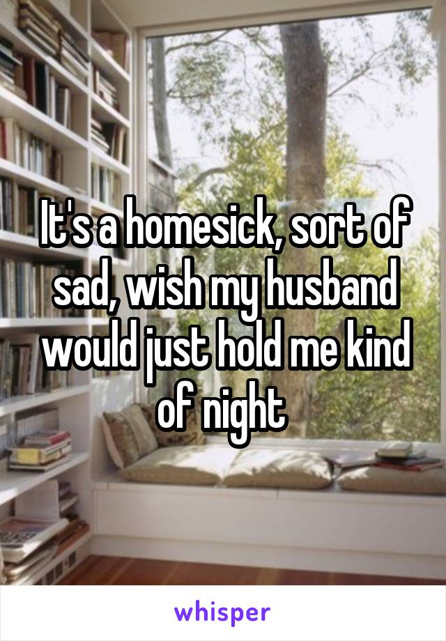 It's a homesick, sort of sad, wish my husband would just hold me kind of night