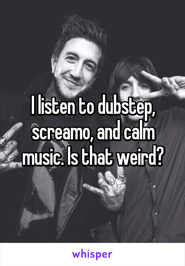 I listen to dubstep, screamo, and calm music. Is that weird?