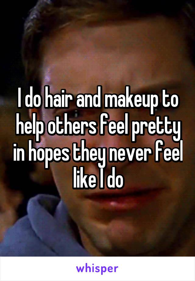 I do hair and makeup to help others feel pretty in hopes they never feel like I do