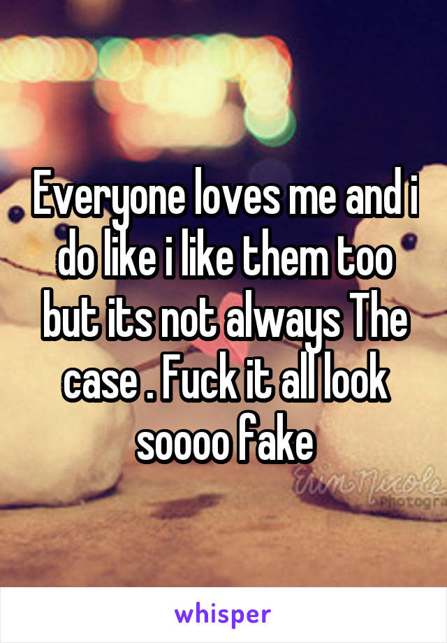 Everyone loves me and i do like i like them too but its not always The case . Fuck it all look soooo fake