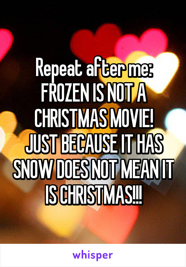 Repeat after me: FROZEN IS NOT A CHRISTMAS MOVIE! JUST BECAUSE IT HAS SNOW DOES NOT MEAN IT IS CHRISTMAS!!!