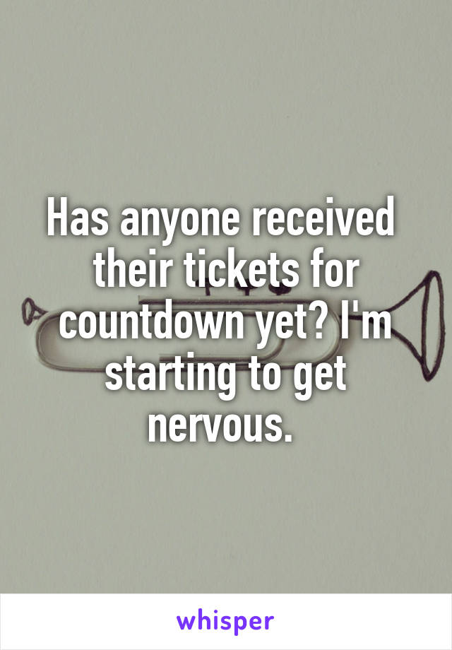 Has anyone received  their tickets for countdown yet? I'm starting to get nervous.