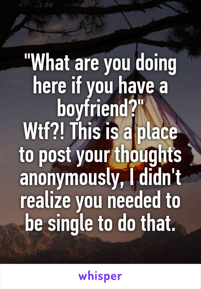 """What are you doing here if you have a boyfriend?"" Wtf?! This is a place to post your thoughts anonymously, I didn't realize you needed to be single to do that."
