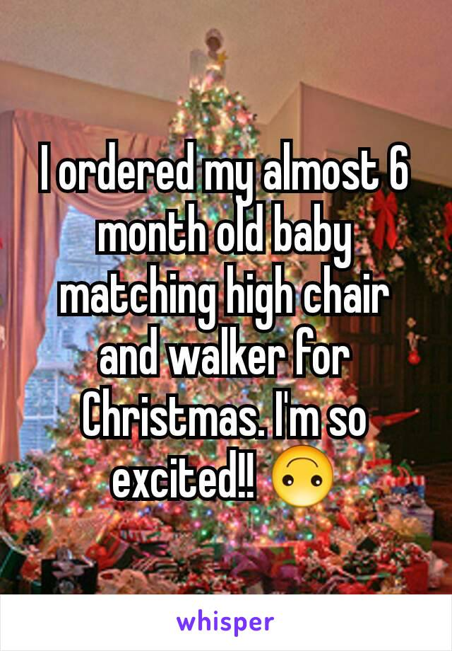 I ordered my almost 6 month old baby matching high chair and walker for Christmas. I'm so excited!! 🙃