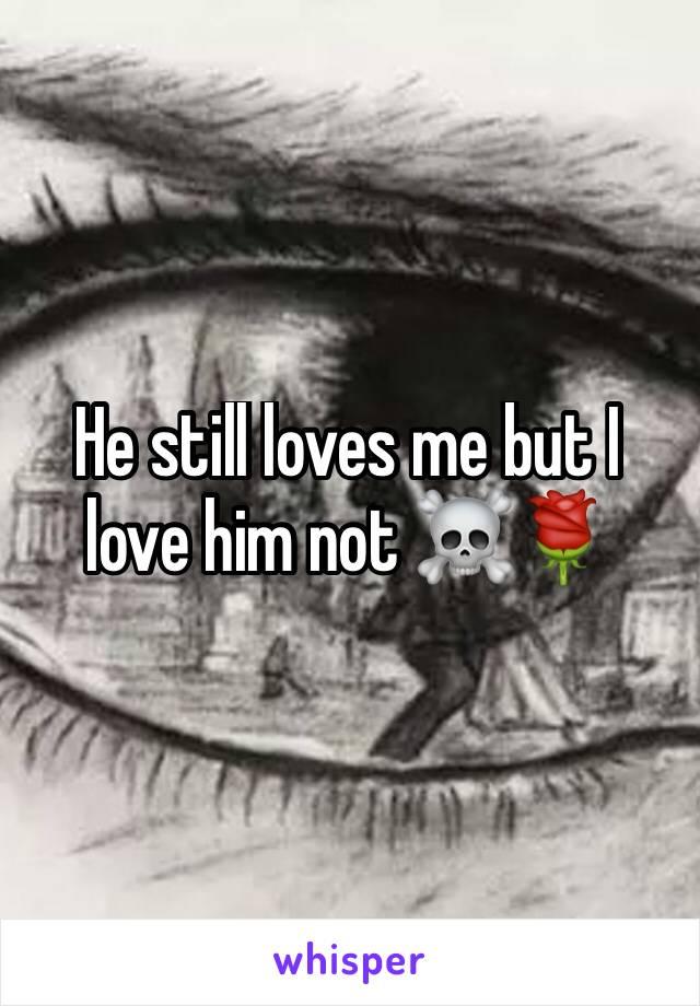 He still loves me but I love him not ☠🌹