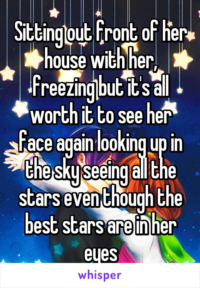 Sitting out front of her house with her, freezing but it's all worth it to see her face again looking up in the sky seeing all the stars even though the best stars are in her eyes