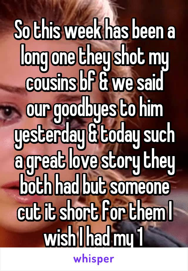 So this week has been a long one they shot my cousins bf & we said our goodbyes to him yesterday & today such a great love story they both had but someone cut it short for them I wish I had my 1