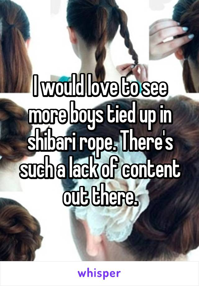 I would love to see more boys tied up in shibari rope. There's such a lack of content out there.