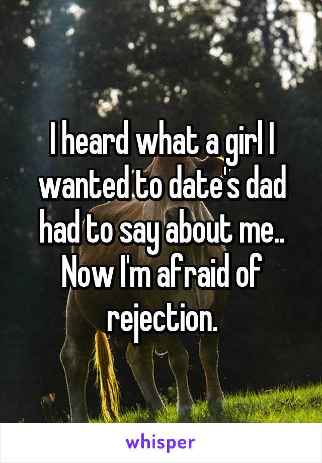 I heard what a girl I wanted to date's dad had to say about me.. Now I'm afraid of rejection.