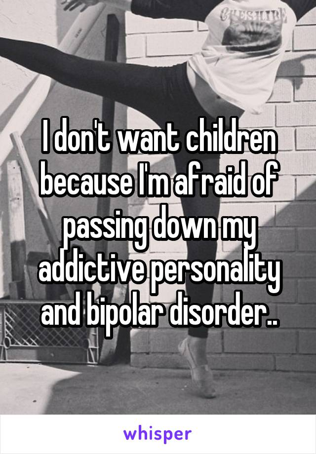 I don't want children because I'm afraid of passing down my addictive personality and bipolar disorder..