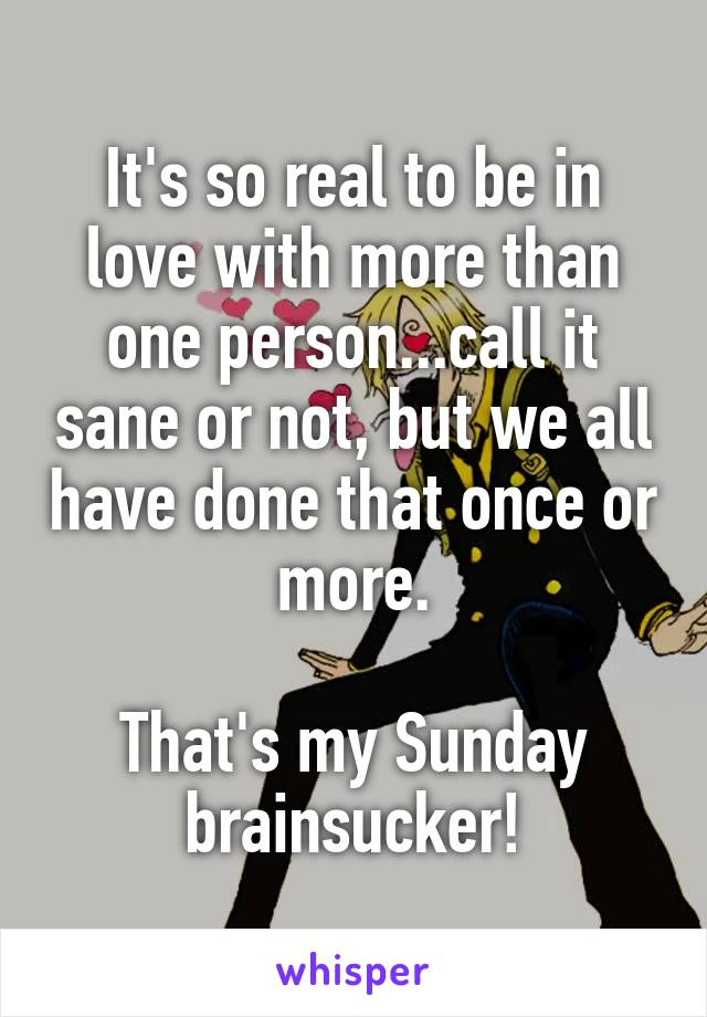 It's so real to be in love with more than one person...call it sane or not, but we all have done that once or more.  That's my Sunday brainsucker!
