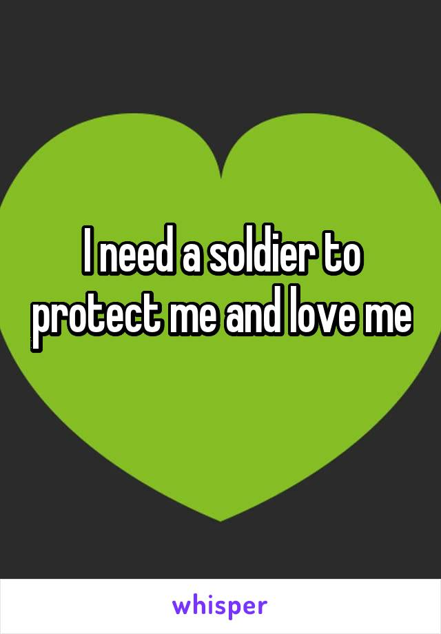 I need a soldier to protect me and love me