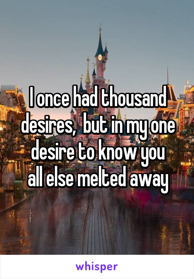 I once had thousand desires,  but in my one desire to know you all else melted away