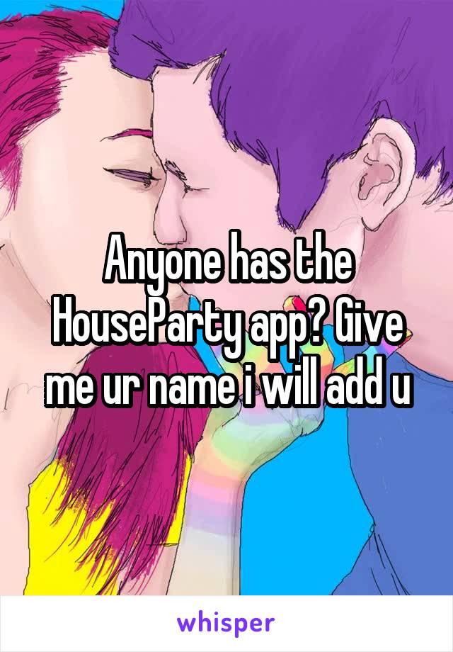 Anyone has the HouseParty app? Give me ur name i will add u
