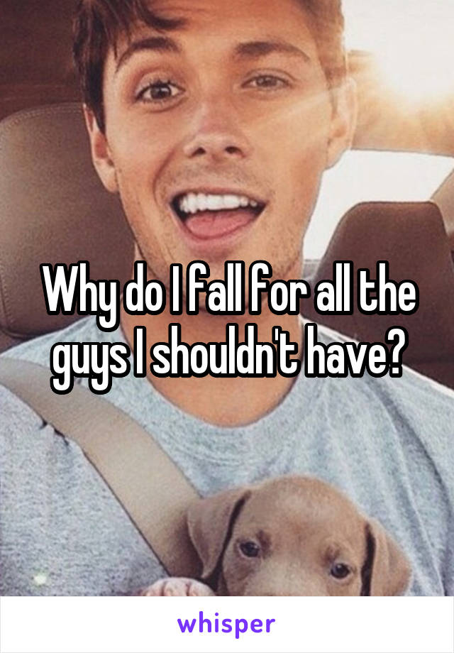 Why do I fall for all the guys I shouldn't have?