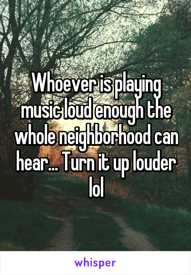 Whoever is playing music loud enough the whole neighborhood can hear... Turn it up louder lol