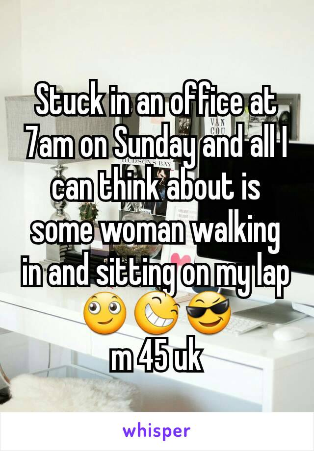 Stuck in an office at 7am on Sunday and all I can think about is some woman walking in and sitting on my lap 🙄😆😎 m 45 uk