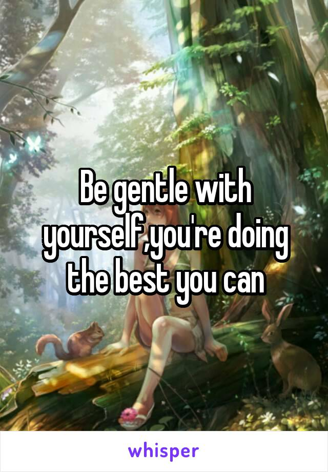 Be gentle with yourself,you're doing the best you can