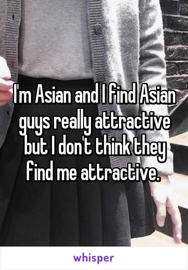 I'm Asian and I find Asian guys really attractive but I don't think they find me attractive.