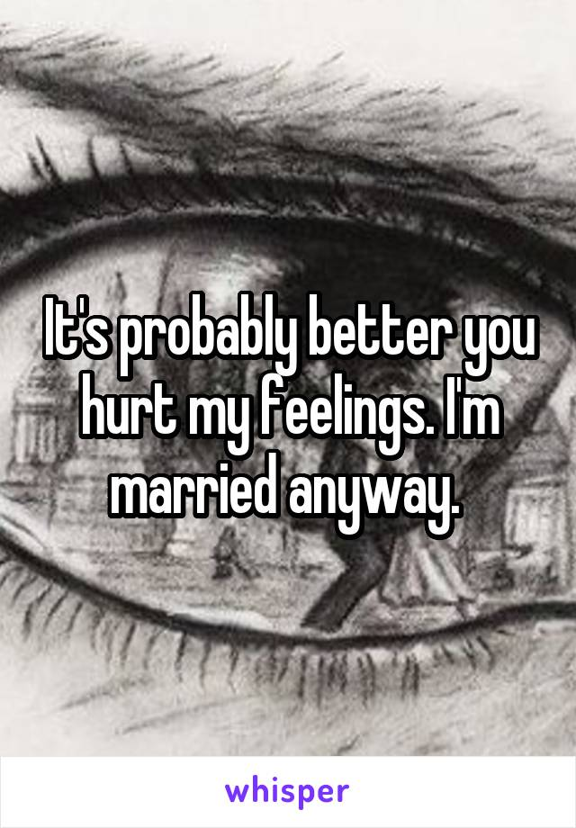 It's probably better you hurt my feelings. I'm married anyway.