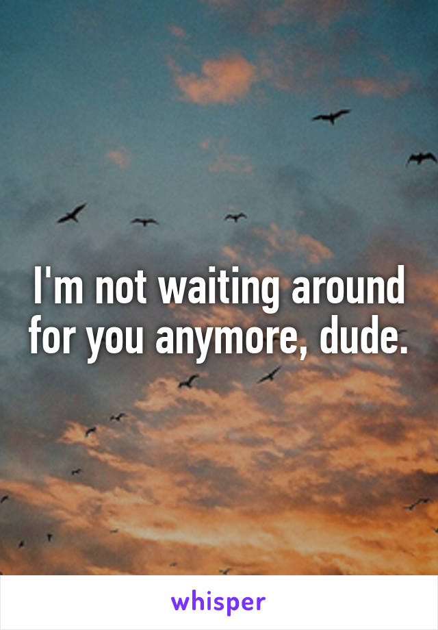 I'm not waiting around for you anymore, dude.