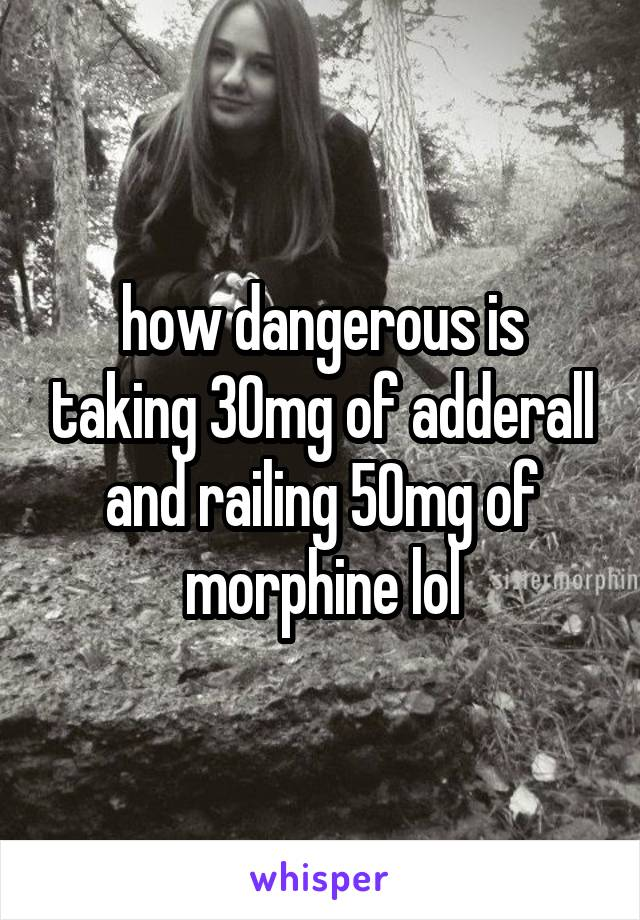 how dangerous is taking 30mg of adderall and railing 50mg of morphine lol
