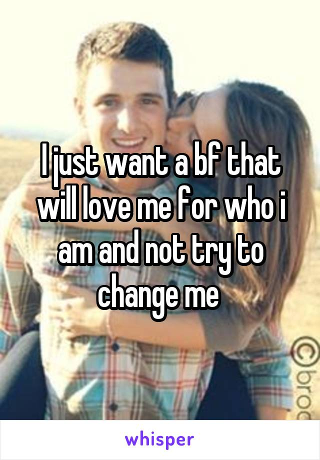 I just want a bf that will love me for who i am and not try to change me