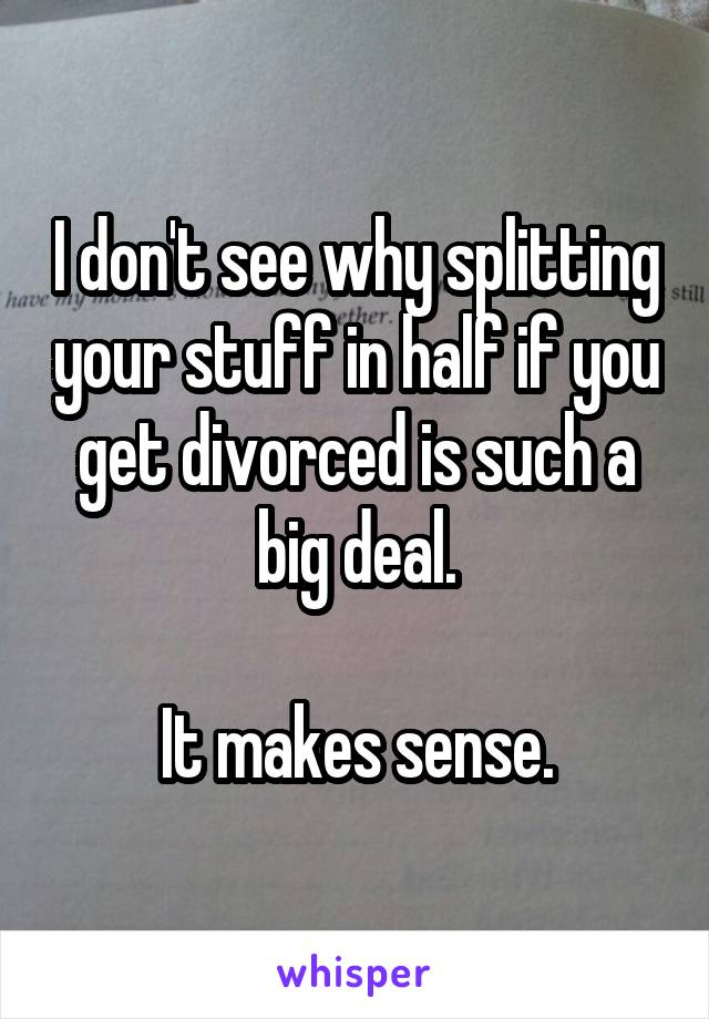 I don't see why splitting your stuff in half if you get divorced is such a big deal.  It makes sense.
