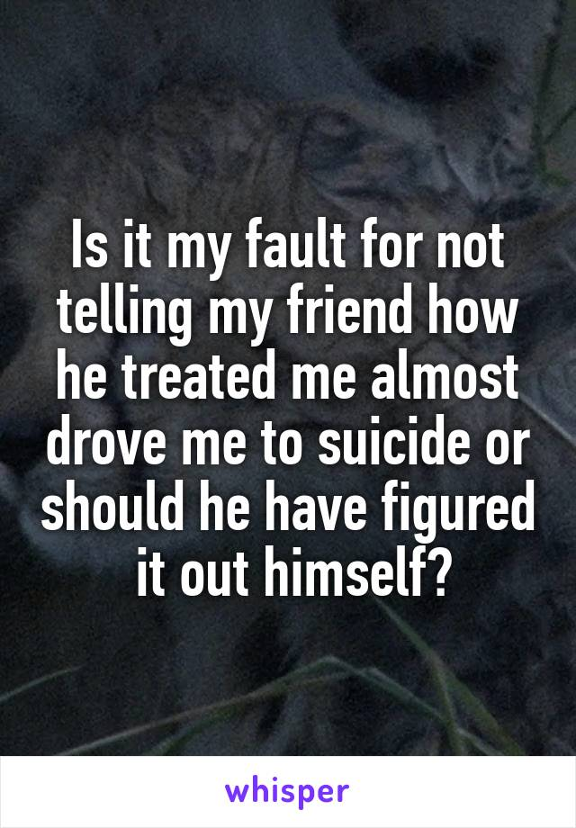 Is it my fault for not telling my friend how he treated me almost drove me to suicide or should he have figured  it out himself?