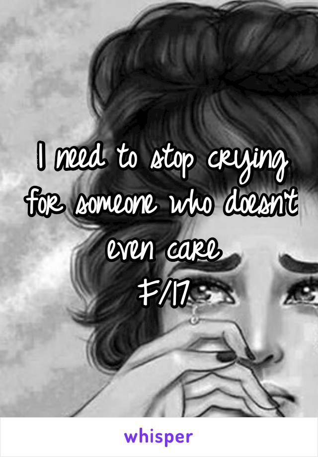 I need to stop crying for someone who doesn't even care F/17
