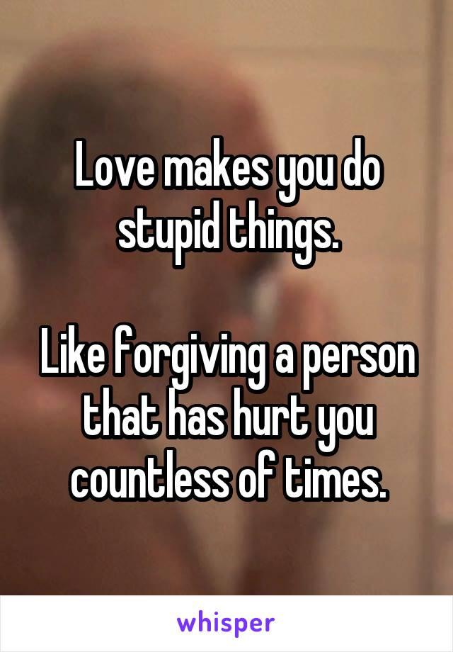 Love makes you do stupid things.  Like forgiving a person that has hurt you countless of times.