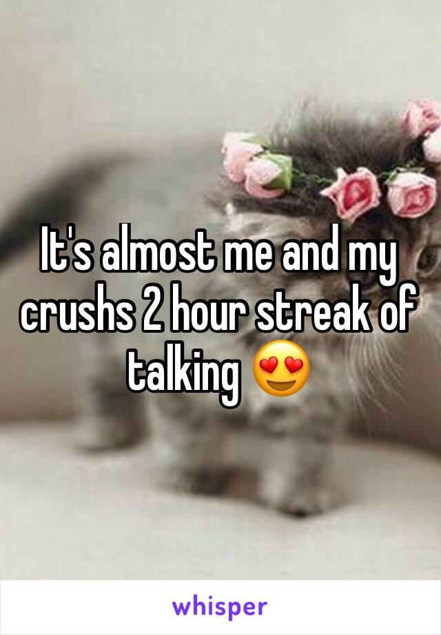 It's almost me and my crushs 2 hour streak of talking 😍