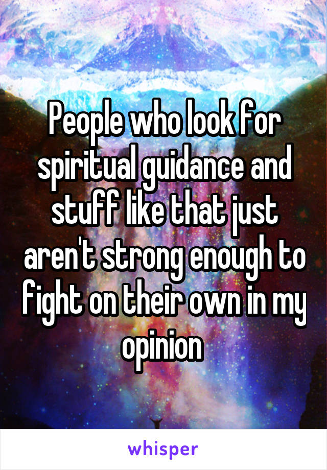 People who look for spiritual guidance and stuff like that just aren't strong enough to fight on their own in my opinion