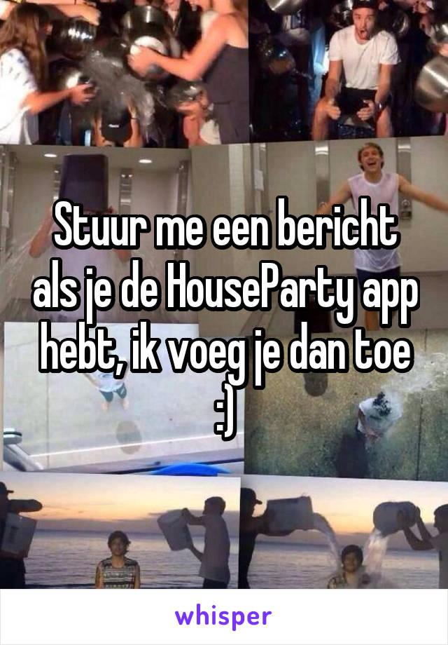 Stuur me een bericht als je de HouseParty app hebt, ik voeg je dan toe :)