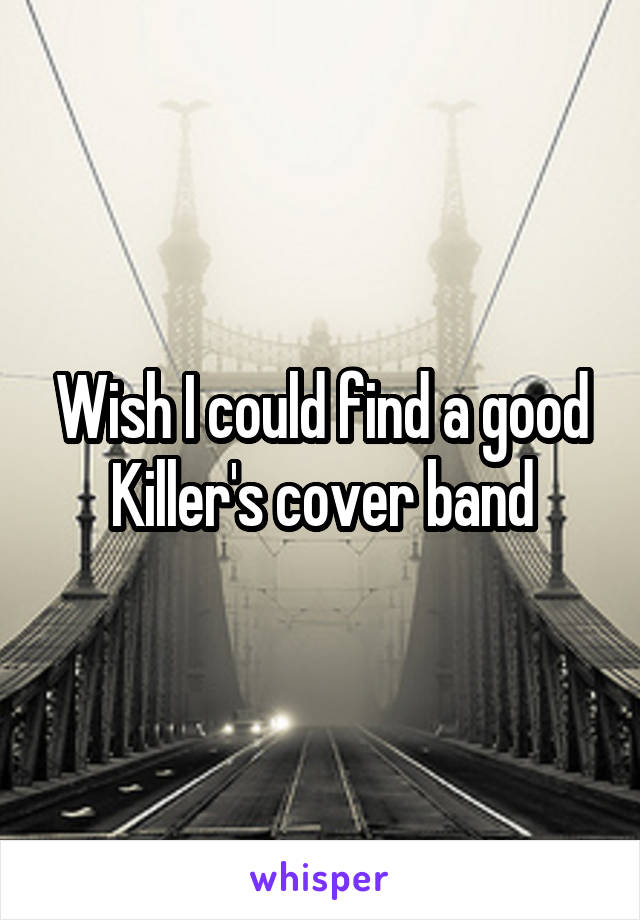 Wish I could find a good Killer's cover band