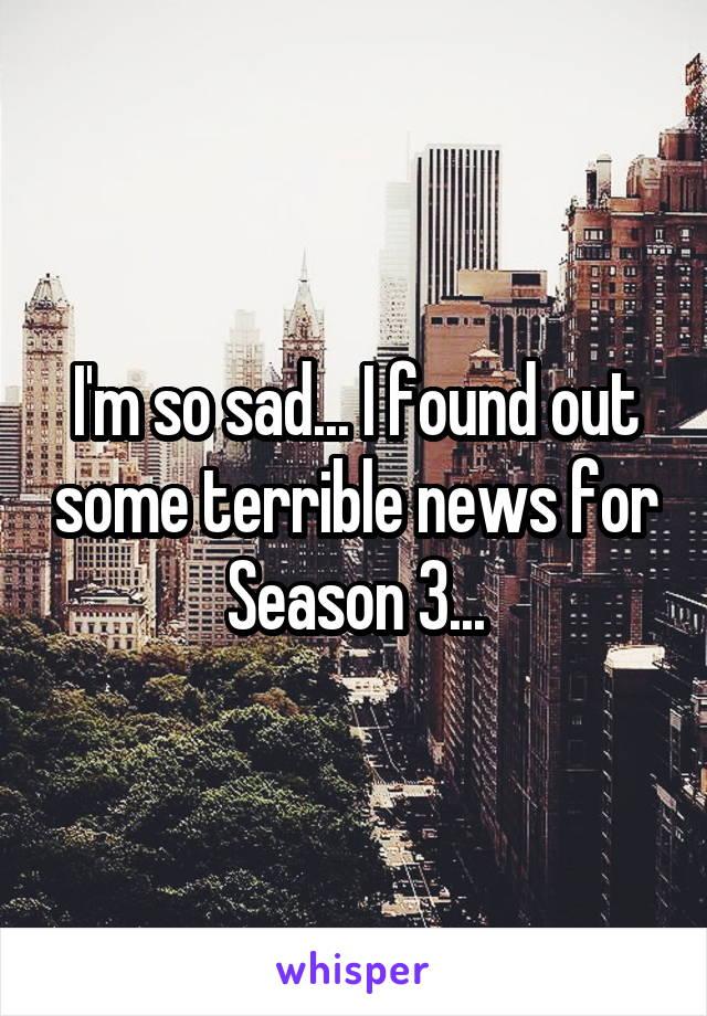 I'm so sad... I found out some terrible news for Season 3...