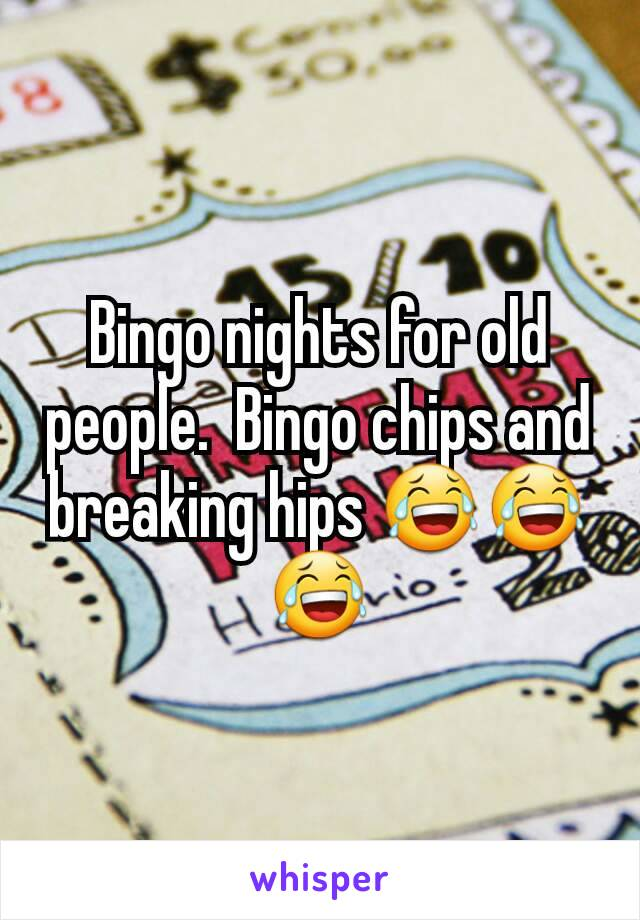 Bingo nights for old people.  Bingo chips and breaking hips 😂😂😂