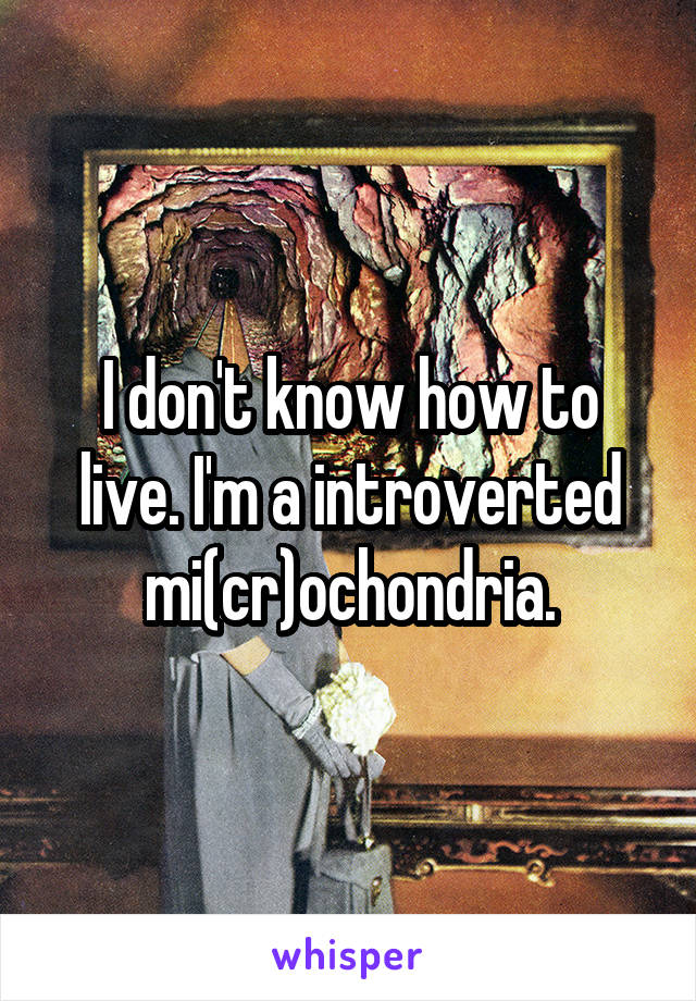 I don't know how to live. I'm a introverted mi(cr)ochondria.