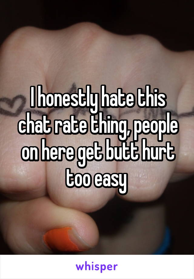 I honestly hate this chat rate thing, people on here get butt hurt too easy