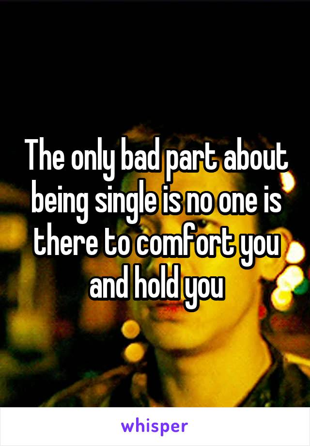 The only bad part about being single is no one is there to comfort you and hold you