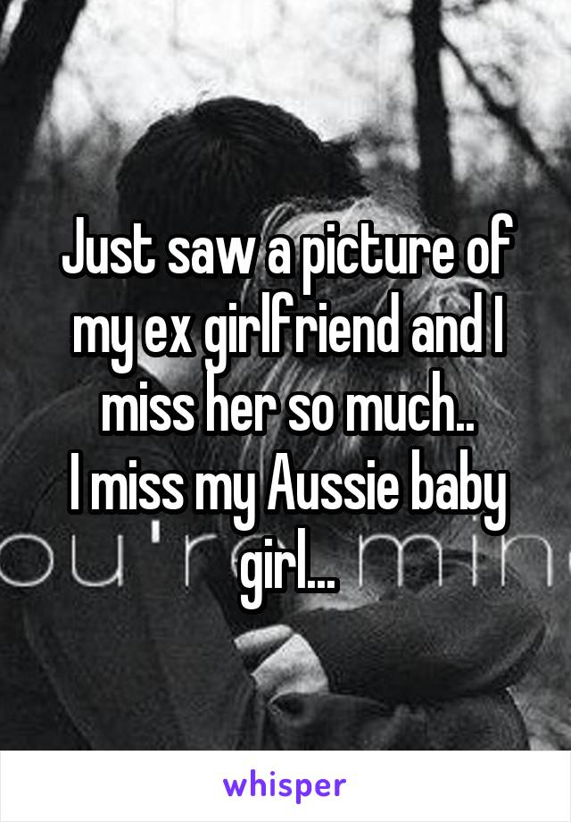 Just saw a picture of my ex girlfriend and I miss her so much.. I miss my Aussie baby girl...