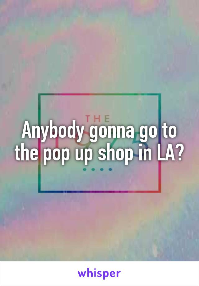 Anybody gonna go to the pop up shop in LA?