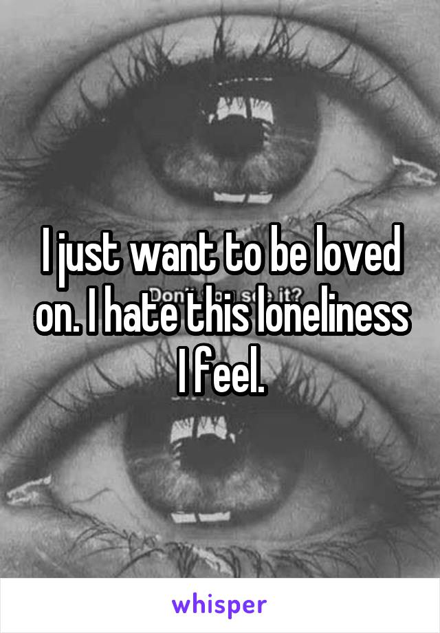 I just want to be loved on. I hate this loneliness I feel.