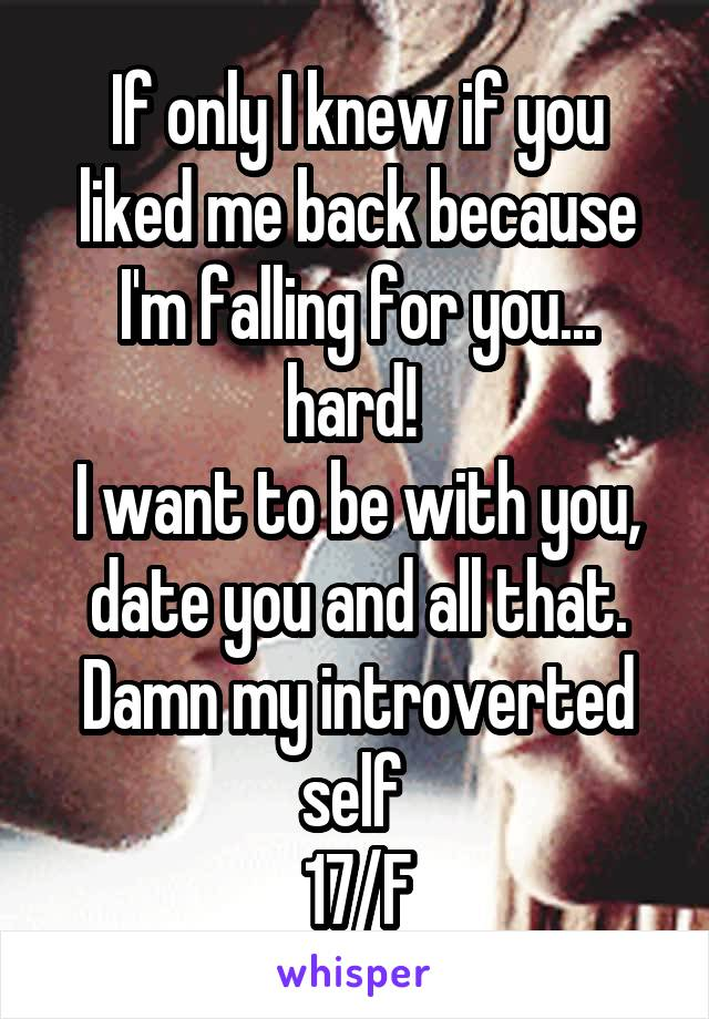 If only I knew if you liked me back because I'm falling for you... hard!  I want to be with you, date you and all that. Damn my introverted self  17/F