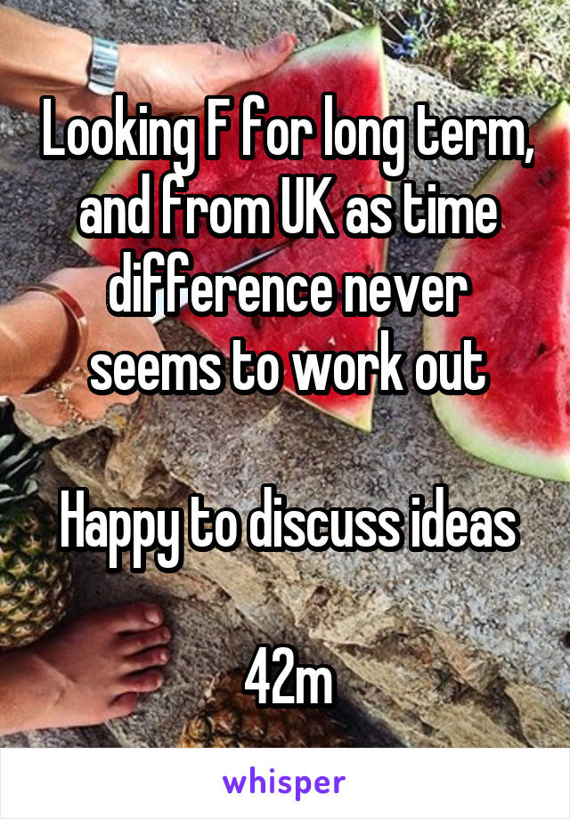 Looking F for long term, and from UK as time difference never seems to work out  Happy to discuss ideas  42m