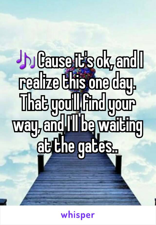 🎶Cause it's ok, and I realize this one day. That you'll find your way, and I'll be waiting at the gates..